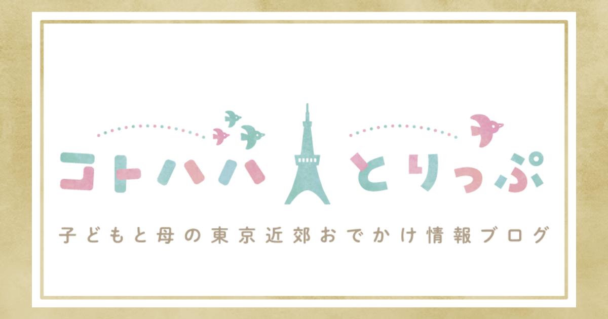子どもと母の東京近郊おでかけ情報ブログ「コトハハとりっぷ」